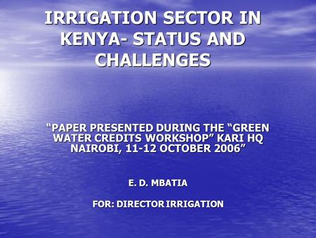 "IRRIGATION SECTOR IN KENYA- STATUS AND CHALLENGES ""PAPER PRESENTED DURING THE ""GREEN WATER CREDITS WORKSHOP"" KARI HQ NAIROBI, 11-12 OCTOBER 2006"" E. D."