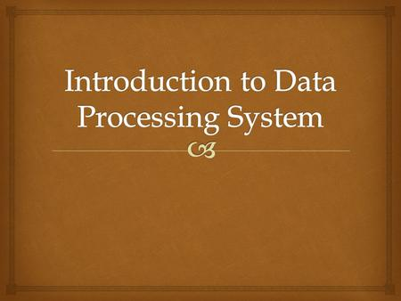  A data processing system is a combination of machines and people that for a set of inputs produces a defined set of outputs. The inputs and outputs.