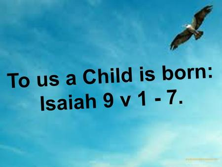 To us a Child is born: Isaiah 9 v 1 - 7.. Isaiah 9: 1 – 7 Nevertheless, there will be no more gloom for those who were in distress. In the past he humbled.