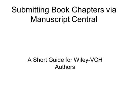 Submitting Book Chapters via Manuscript Central A Short Guide for Wiley-VCH Authors.