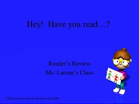 Hey! Have you read…? Reader's Review Ms. Larson's Class Click your mouse to advance the slide.