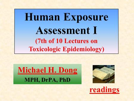Michael H. Dong MPH, DrPA, PhD readings Human Exposure Assessment I (7th of 10 Lectures on Toxicologic Epidemiology)