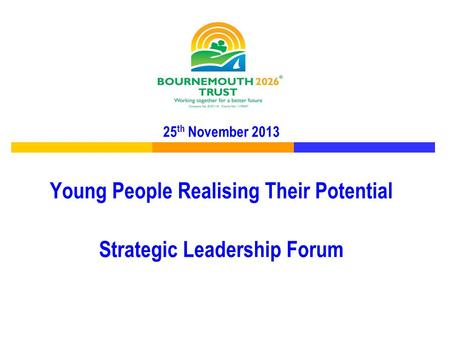 25 th November 2013 Young People Realising Their Potential Strategic Leadership Forum.