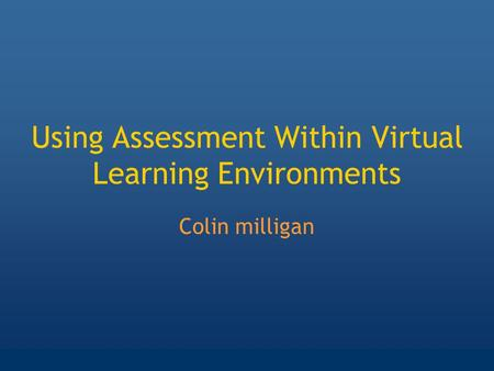 Using Assessment Within Virtual Learning Environments Colin milligan.
