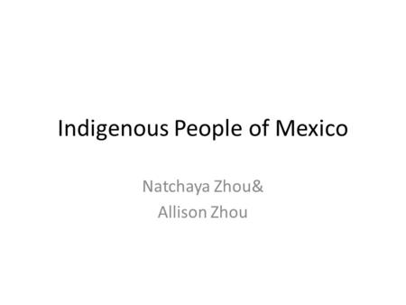 Indigenous People of Mexico Natchaya Zhou& Allison Zhou.