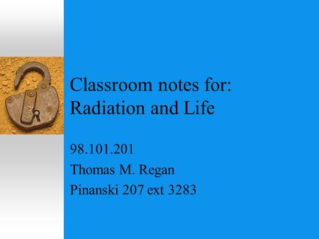Classroom notes for: Radiation <strong>and</strong> Life 98.101.201 Thomas M. Regan Pinanski 207 ext 3283.