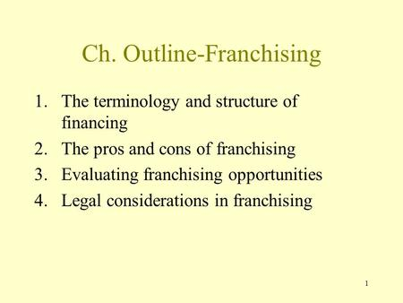 1 Ch. Outline-Franchising 1.The terminology and structure of financing 2.The pros and cons of franchising 3.Evaluating franchising opportunities 4.Legal.