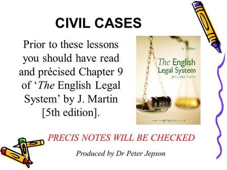 CIVIL CASES Prior to these lessons you should have read and précised Chapter 9 of 'The English Legal System' by J. Martin [5th edition]. PRECIS NOTES.