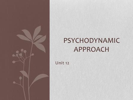 Unit 12 PSYCHODYNAMIC APPROACH. Today's Objectives…. By the end of the session all learners will have… Contributed at least 1 of their own perceptions.
