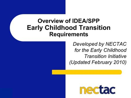 1 Overview of IDEA/SPP Early Childhood Transition Requirements Developed by NECTAC for the Early Childhood Transition Initiative (Updated February 2010)