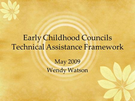 Early Childhood Councils Technical Assistance Framework May 2009 Wendy Watson.