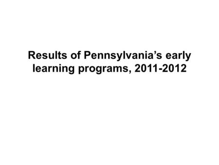 Results of Pennsylvania's early learning programs, 2011-2012.
