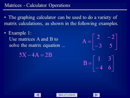 Table of Contents Matrices - Calculator Operations The graphing calculator can be used to do a variety of matrix calculations, as shown in the following.