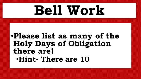 Bell Work Please list as many of the Holy Days of Obligation there are! Hint- There are 10.