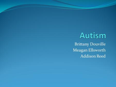 Brittany Douville Meagan Ellsworth Addison Reed. What is Autism? Autism is a complex developmental disability that affects a person's ability to communicate.