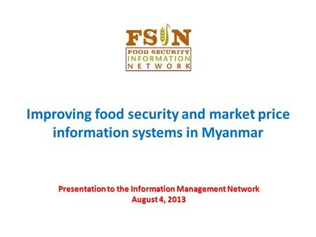 Presentation to the Information Management Network August 4, 2013 Improving food security and market price information systems in Myanmar.