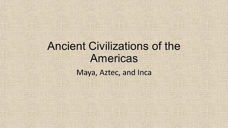 Ancient Civilizations of the Americas Maya, Aztec, and Inca.
