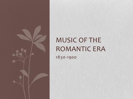 1830-1900 MUSIC OF THE ROMANTIC ERA. Melody Melody receives the greatest emphasis and its style is chiefly melody with accompaniment. Melodies are more.