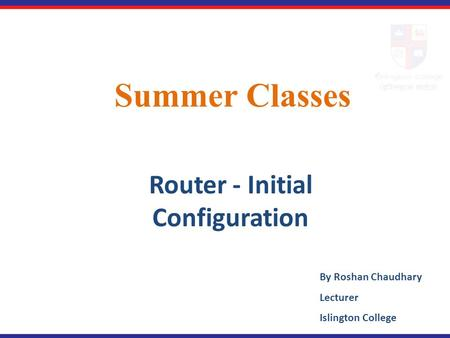 Summer Classes Router - Initial Configuration By Roshan Chaudhary Lecturer Islington College.