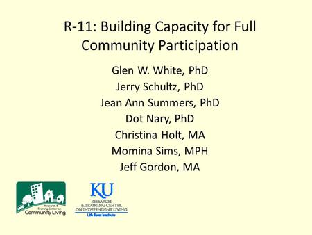 R-11: Building Capacity for Full Community Participation Glen W. White, PhD Jerry Schultz, PhD Jean Ann Summers, PhD Dot Nary, PhD Christina Holt, MA Momina.