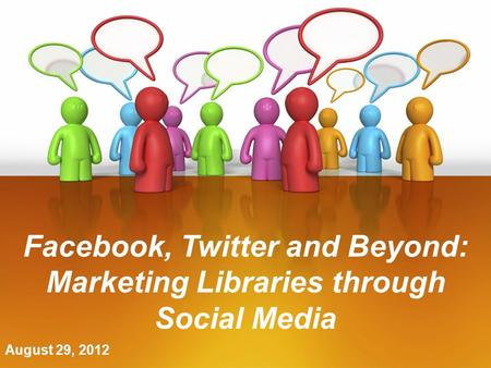 August 29, 2012 Facebook, Twitter and Beyond: Marketing Libraries through Social Media.