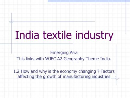India textile industry Emerging Asia This links with WJEC A2 Geography Theme India. 1.2 How and why is the economy changing ? Factors affecting the growth.
