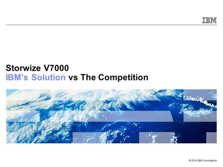 © 2010 IBM Corporation Storwize V7000 IBM's Solution vs The Competition.
