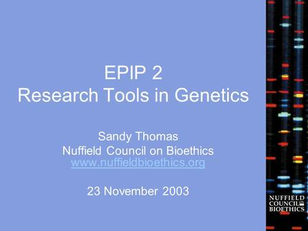 EPIP 2 Research Tools in Genetics Sandy Thomas Nuffield Council on Bioethics www.nuffieldbioethics.org www.nuffieldbioethics.org 23 November 2003.