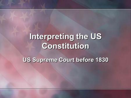 Interpreting the US Constitution US Supreme Court before 1830.