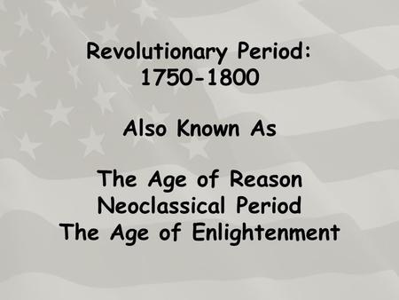 Revolutionary Period: 1750-1800 Also Known As The Age of Reason Neoclassical Period The Age of Enlightenment.