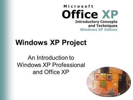 Office XP Introductory Concepts and Techniques Windows XP Edition M i c r o s o f t Windows XP Project An Introduction to Windows XP Professional and Office.