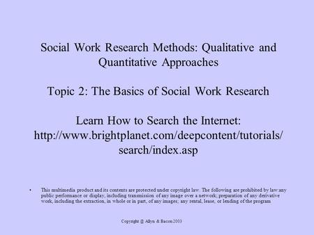 Allyn & Bacon 2003 Social Work Research Methods: Qualitative and Quantitative Approaches Topic 2: The Basics of Social Work Research Learn.