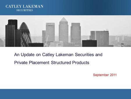 An Update on Catley Lakeman Securities and Private Placement Structured Products September 2011.