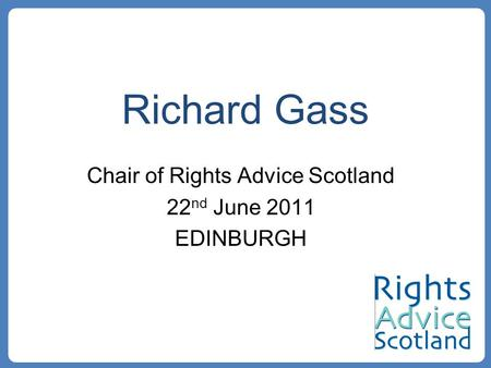 Richard Gass Chair of Rights Advice Scotland 22 nd June 2011 EDINBURGH.