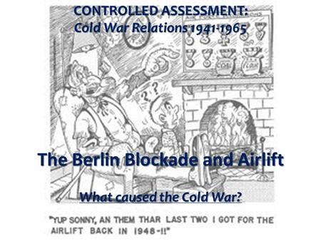 CONTROLLED ASSESSMENT: Cold War Relations 1941-1965 The Berlin Blockade and Airlift What caused the Cold War?