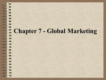 Chapter 7 - Global Marketing. WHY EXPAND INTO OVERSEAS MARKETS? the world is getting smaller expands market share new, untapped markets some raw materials.