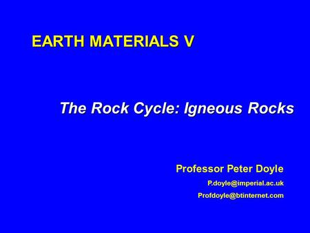 EARTH MATERIALS V The Rock Cycle: Igneous Rocks Professor Peter Doyle