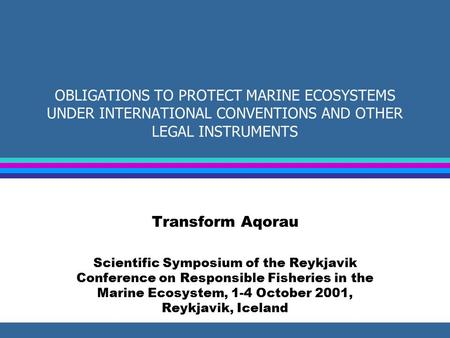 OBLIGATIONS TO PROTECT MARINE ECOSYSTEMS UNDER INTERNATIONAL CONVENTIONS AND OTHER LEGAL INSTRUMENTS Transform Aqorau Scientific Symposium of the Reykjavik.