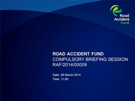 ROAD ACCIDENT FUND COMPULSORY BRIEFING SESSION RAF/2014/00009 Date: 26 March 2014 Time: 11:00.