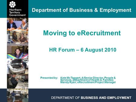 DEPARTMENT OF BUSINESS AND EMPLOYMENT Moving to eRecruitment HR Forum – 6 August 2010 Department of Business & Employment Presented by: Kate McTaggart,