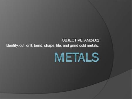 OBJECTIVE: AM24.02 Identify, cut, drill, bend, shape, file, and grind cold metals.