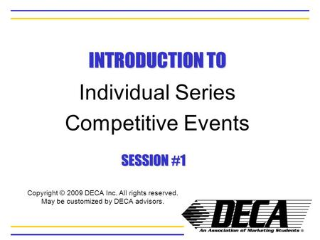 INTRODUCTION TO Individual Series Competitive Events SESSION #1 Copyright © 2009 DECA Inc. All rights reserved. May be customized by DECA advisors.