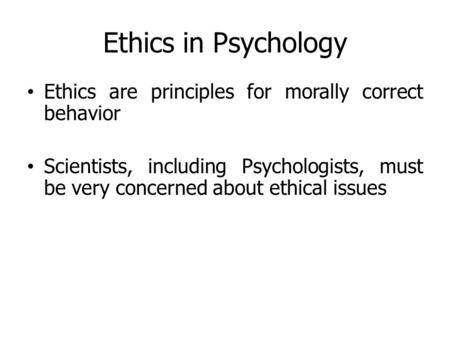 Ethics in Psychology Ethics are principles for morally correct behavior Scientists, including Psychologists, must be very concerned about ethical issues.