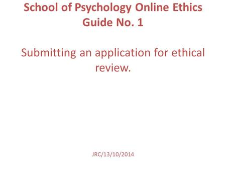 School of Psychology Online Ethics Guide No. 1 Submitting an application for ethical review. JRC/13/10/2014.