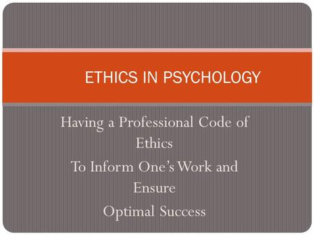 Having a Professional Code of Ethics To Inform One's Work and Ensure Optimal Success ETHICS IN PSYCHOLOGY.