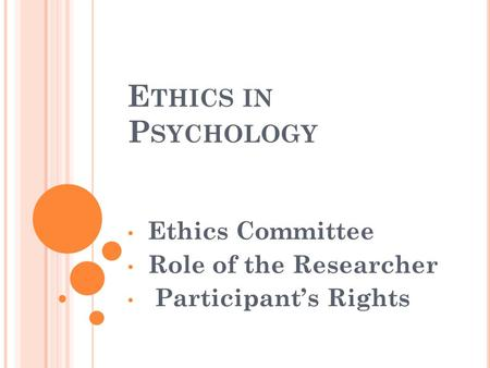 E THICS IN P SYCHOLOGY Ethics Committee Role of the Researcher Participant's Rights.