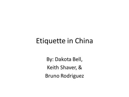 Etiquette in China By: Dakota Bell, Keith Shaver, & Bruno Rodriguez.