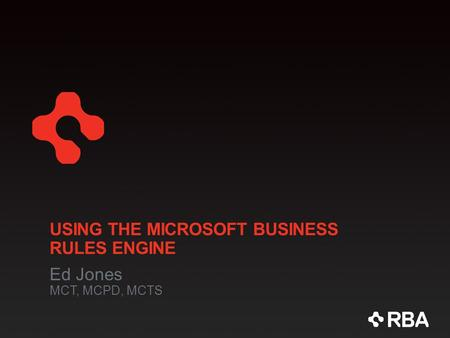 USING THE MICROSOFT BUSINESS RULES ENGINE Ed Jones MCT, MCPD, MCTS.