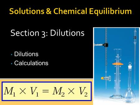 Section 3: Dilutions Dilutions Calculations. DDilutions llowers concentration, or molarity but… ttotal moles of solute does not change A. Dilutions.