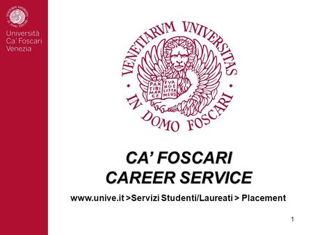 1 CA' FOSCARI CAREER SERVICE www.unive.it >Servizi Studenti/Laureati > Placement.